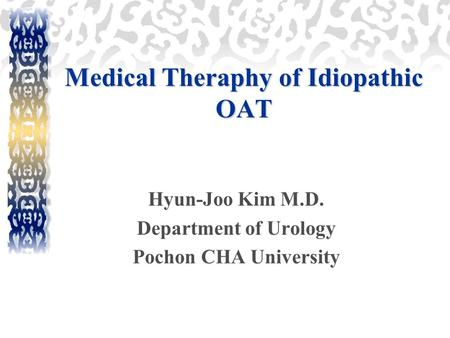 Medical Theraphy of Idiopathic OAT Hyun-Joo Kim M.D. Department of Urology Pochon CHA University.