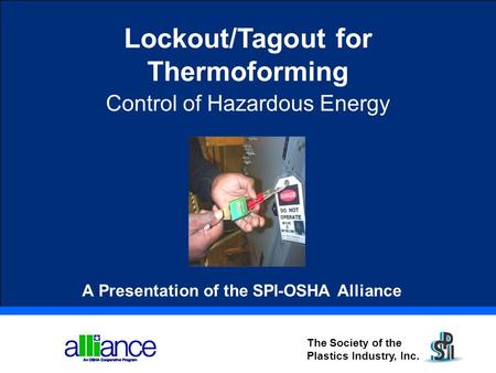 The Society of the Plastics Industry, Inc. Lockout/Tagout for Thermoforming Control of Hazardous Energy A Presentation of the SPI-OSHA Alliance.