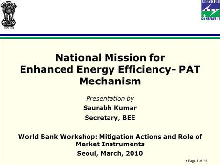 Page 1 of 16 National Mission for Enhanced Energy Efficiency- PAT Mechanism Presentation by Saurabh Kumar Secretary, BEE World Bank Workshop: Mitigation.