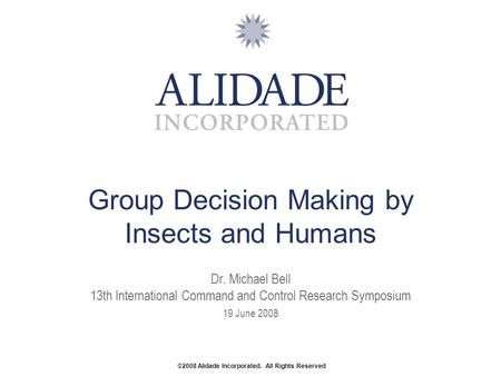 Group Decision Making by Insects and Humans Dr. Michael Bell 13th International Command and Control Research Symposium 19 June 2008 ©2008 Alidade Incorporated.