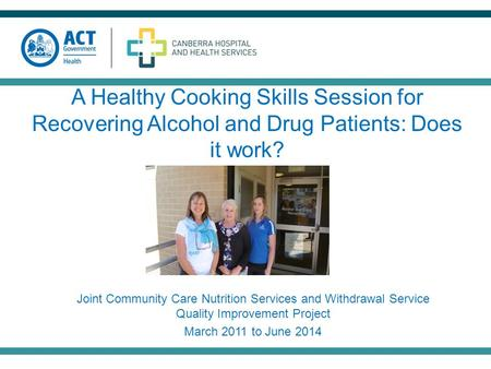 A Healthy Cooking Skills Session for Recovering Alcohol and Drug Patients: Does it work? Joint Community Care Nutrition Services and Withdrawal Service.