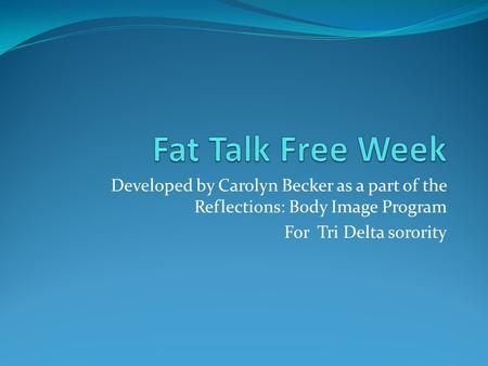 Developed by Carolyn Becker as a part of the Reflections: Body Image Program For Tri Delta sorority.