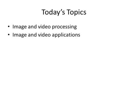 Today's Topics Image and video processing Image and video applications.