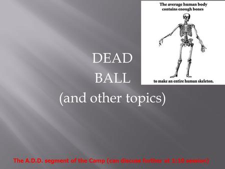 DEAD BALL (and other topics) The A.D.D. segment of the Camp (can discuss further at 1:10 session)