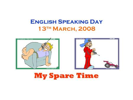 English Speaking Day 13 th March, 2008 My Spare Time.