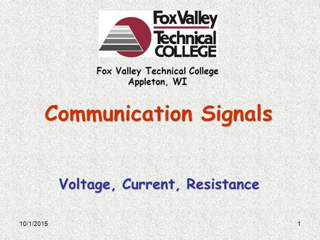 Fox Valley Technical College Appleton, WI Communication Signals Voltage, Current, Resistance 10/1/20151.