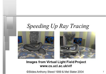 1 Speeding Up Ray Tracing Images from Virtual Light Field Project www.cs.ucl.ac.uk/vlf ©Slides Anthony Steed 1999 & Mel Slater 2004.