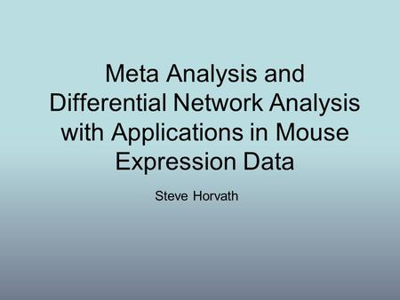 Meta Analysis and Differential Network Analysis with Applications in Mouse Expression Data Today you've heard quite a bit about weighted gene coexpression.