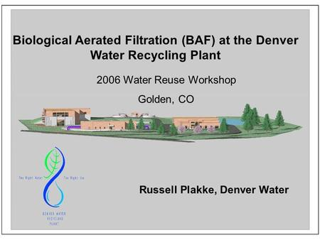 Biological Aerated Filtration (BAF) at the Denver Water Recycling Plant 2006 Water Reuse Workshop Golden, CO Russell Plakke, Denver Water.