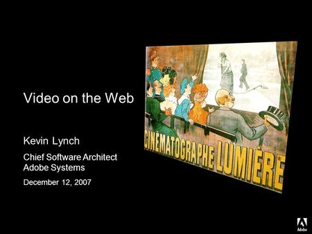 Video on the Web Kevin Lynch Chief Software Architect Adobe Systems December 12, 2007.