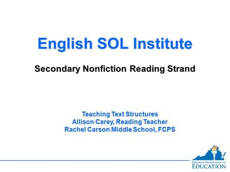 English SOL Institute Secondary Nonfiction Reading Strand English SOL Institute Secondary Nonfiction Reading Strand Teaching Text Structures Allison Carey,