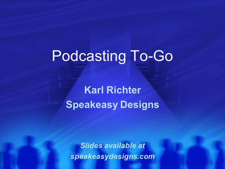 Podcasting To-Go Karl Richter Speakeasy Designs Slides available at speakeasydesigns.com.