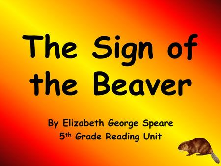 The Sign of the Beaver By Elizabeth George Speare 5 th Grade Reading Unit.
