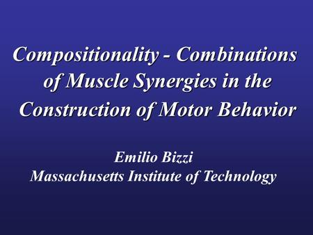 Compositionality - Combinations of Muscle Synergies in the Construction of Motor Behavior Emilio Bizzi Massachusetts Institute of Technology.