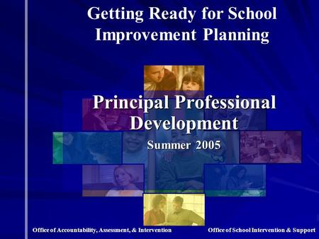 Principal Professional Development Summer 2005 Getting Ready for School Improvement Planning Office of School Intervention & SupportOffice of Accountability,