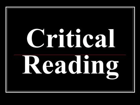 Critical Reading. Goals of Critical Reading 1. to recognize an author's purpose 2. to identify the audience 3. to recognize the genre of the text.