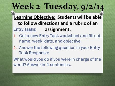 Week 2 Tuesday, 9/2/14 Entry Tasks: 1. Get a new Entry Task worksheet and fill out name, week, date, and objective. 2. Answer the following question in.