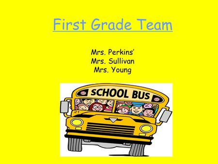 First Grade Team Mrs. Perkins' Mrs. Sullivan Mrs. Young.