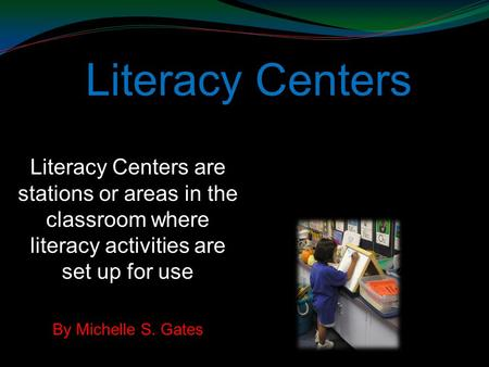 Literacy Centers Literacy Centers are stations or areas in the classroom where literacy activities are set up for use By Michelle S. Gates.