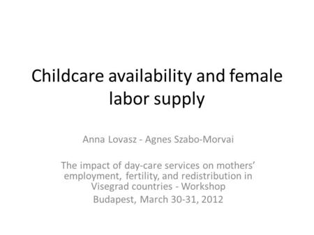 Childcare availability and female labor supply Anna Lovasz - Agnes Szabo-Morvai The impact of day-care services on mothers' employment, fertility, and.