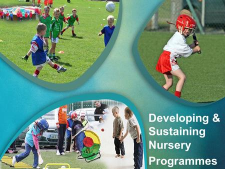 Developing & Sustaining Nursery Programmes. Coaching the Youngest Gaels My experiences.