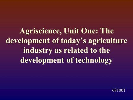 Agriscience, Unit One: The development of today's agriculture industry as related to the development of technology 681001.