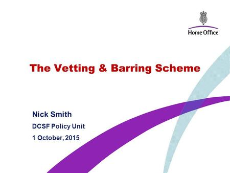 The Vetting & Barring Scheme Nick Smith DCSF Policy Unit 1 October, 2015.