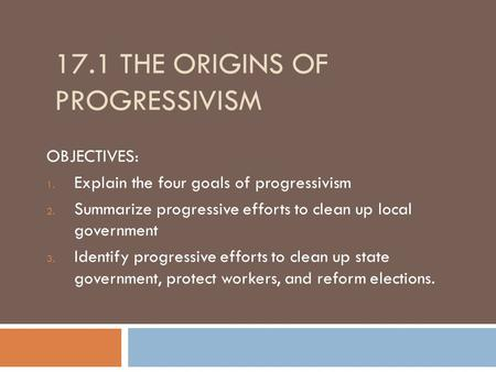 17.1 THE ORIGINS OF PROGRESSIVISM OBJECTIVES: 1. Explain the four goals of progressivism 2. Summarize progressive efforts to clean up local government.