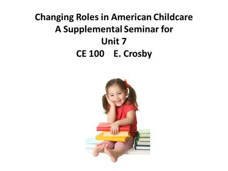 Changing Roles in American Childcare A Supplemental Seminar for Unit 7 CE 100 E. Crosby.