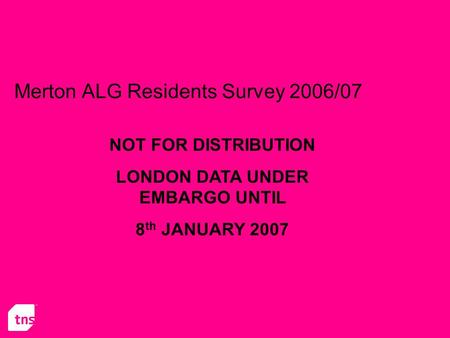 Merton ALG Residents Survey 2006/07 NOT FOR DISTRIBUTION LONDON DATA UNDER EMBARGO UNTIL 8 th JANUARY 2007.