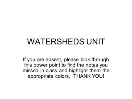 WATERSHEDS UNIT If you are absent, please look through this power point to find the notes you missed in class <strong>and</strong> highlight them the appropriate colors.