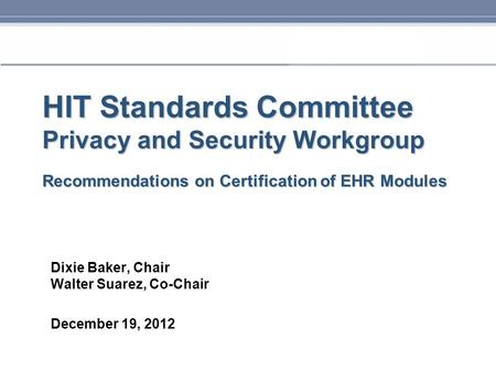 HIT Standards Committee Privacy and Security Workgroup Recommendations on Certification of EHR Modules Dixie Baker, Chair Walter Suarez, Co-Chair December.