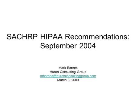 SACHRP HIPAA Recommendations: September 2004 Mark Barnes Huron Consulting Group March 3, 2009.