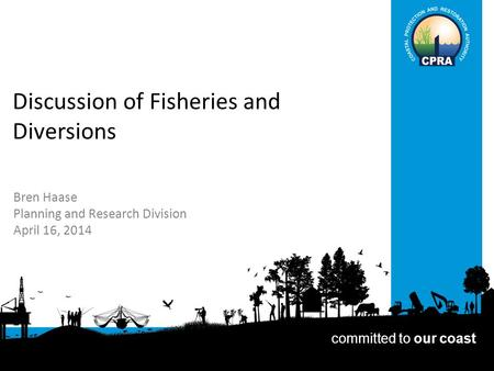 Discussion of Fisheries and Diversions Bren Haase Planning and Research Division April 16, 2014 committed to our coast.
