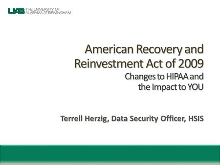 American Recovery and Reinvestment Act of 2009 Changes to HIPAA and the Impact to YOU American Recovery and Reinvestment Act of 2009 Changes to HIPAA and.