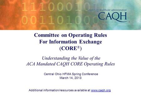 Committee on Operating Rules For Information Exchange (CORE ® ) Understanding the Value of the ACA Mandated CAQH CORE Operating Rules Central Ohio HFMA.