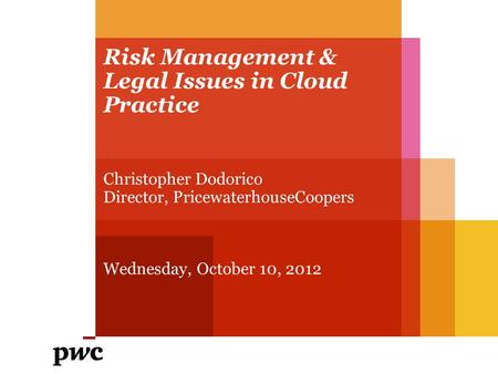 Risk Management & Legal Issues in Cloud Practice Christopher Dodorico Director, PricewaterhouseCoopers Wednesday, October 10, 2012.