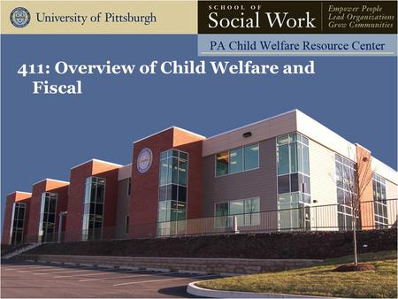411: Overview of Child Welfare and Fiscal. The Pennsylvania Child Welfare Resource Center Agenda Introductions Overview of the Child Welfare System and.
