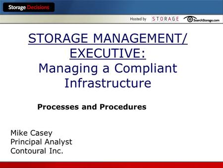 STORAGE MANAGEMENT/ EXECUTIVE: Managing a Compliant Infrastructure Processes and Procedures Mike Casey Principal Analyst Contoural Inc.