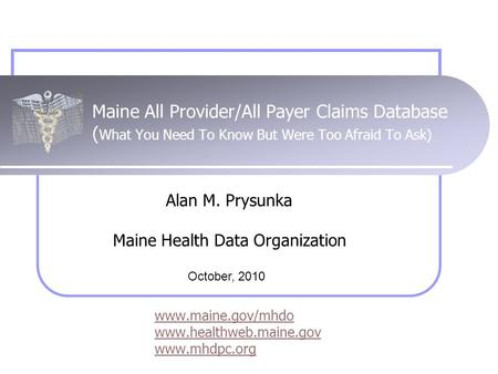 Maine All Provider/All Payer Claims Database ( What You Need To Know But Were Too Afraid To Ask) www.maine.gov/mhdo www.healthweb.maine.gov www.mhdpc.org.