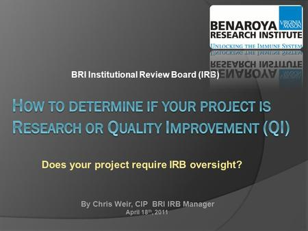 BRI Institutional Review Board (IRB) Does your project require IRB oversight? By Chris Weir, CIP BRI IRB Manager April 18 th, 2011.