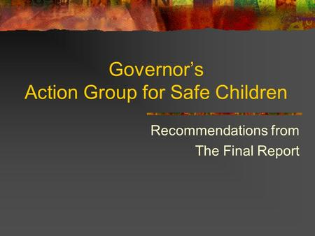 Governor's Action Group for Safe Children Recommendations from The Final Report.
