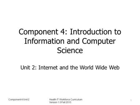 Component 4: Introduction to Information and Computer Science Unit 2: Internet and the World Wide Web 1 Component 4/Unit 2Health IT Workforce Curriculum.
