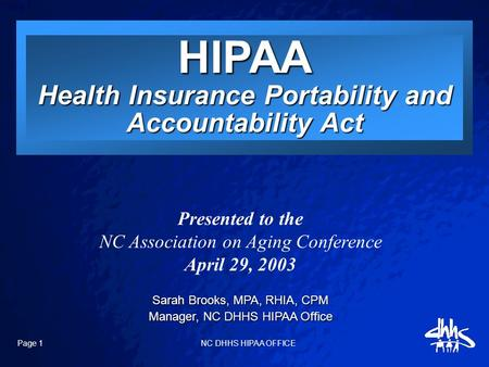 Slide 1 Page 1 NC DHHS HIPAA OFFICE Presented to the NC Association on Aging Conference April 29, 2003 Sarah Brooks, MPA, RHIA, CPM Manager, NC DHHS HIPAA.
