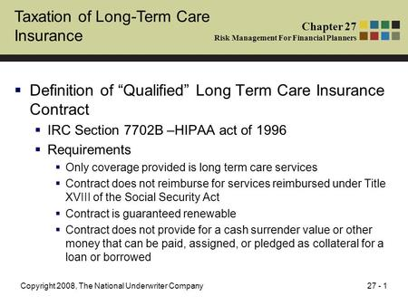 "27 - 1Copyright 2008, The National Underwriter Company Taxation of Long-Term Care Insurance  Definition of ""Qualified"" Long Term Care Insurance Contract."