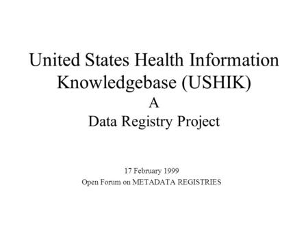 United States Health Information Knowledgebase (USHIK) A Data Registry Project 17 February 1999 Open Forum on METADATA REGISTRIES.