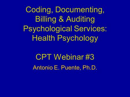 Coding, Documenting, Billing & Auditing Psychological Services: Health Psychology CPT Webinar #3 Antonio E. Puente, Ph.D.