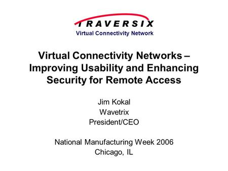 Virtual Connectivity Network Virtual Connectivity Networks – Improving Usability and Enhancing Security for Remote Access Jim Kokal Wavetrix President/CEO.