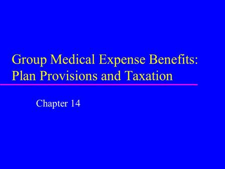 Group Medical Expense Benefits: Plan Provisions and Taxation Chapter 14.
