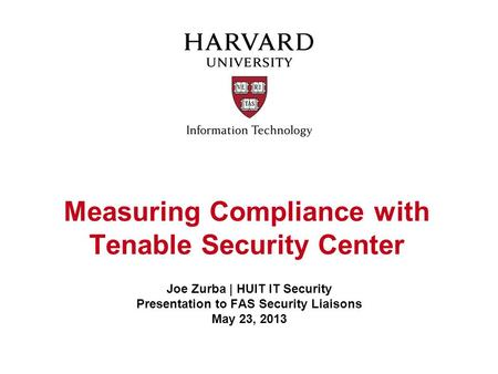 Measuring Compliance with Tenable Security Center Joe Zurba | HUIT IT Security Presentation to FAS Security Liaisons May 23, 2013.